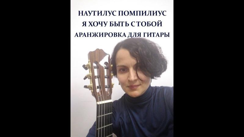 НАУТИЛУС ПОМПИЛИУС Я ХОЧУ БЫТЬ С ТОБОЙ авторская аранжировка для гитары