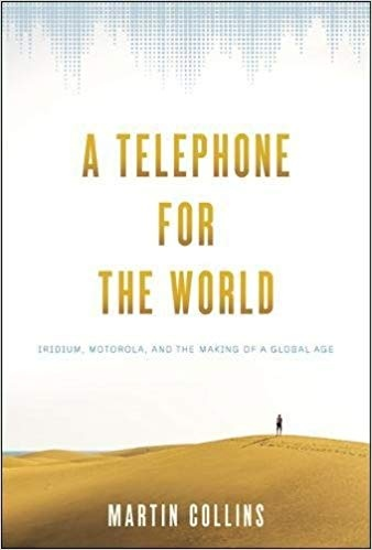 A Telephone for the World Iridium, Motorola, and the Making of a Global Age