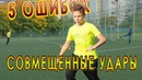 Обучение совмещенным ударам в футболе - разбор 5-ти типичных ошибок