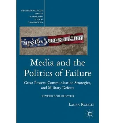 Media and the Politics of Failure Great Powers Communication Strategies and Military Defeats