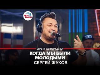 Сергей Жуков - Когда Мы Были Молодыми (LIVE @ Авторадио)