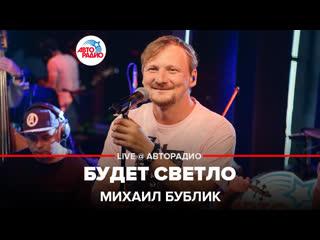 Михаил Бублик  -  Будет светло (LIVE @Авторадио)
