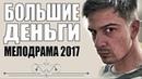 ФИЛЬМ ВЗОРВАЛ ИНТЕРНЕТ 2017 БОЛЬШИЕ ДЕНЬГИ РУССКИЕ МЕЛОДРАМЫ 2017, СЕРИАЛЫ 2017