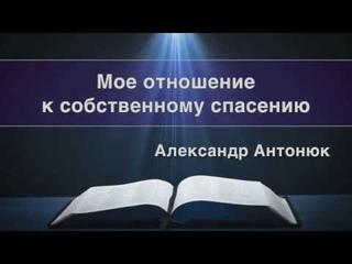 """Проповедь. """"Моё отношение к собственному спасению"""" Александр Антонюк"""