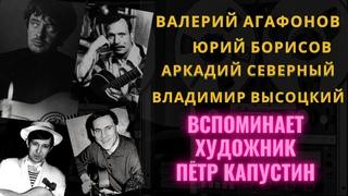 О ВАЛЕРИИ АГАФОНОВЕ, ЮРИИ БОРИСОВЕ, АРКАДИИ СЕВЕРНОМ, В.ВЫСОЦКОМ вспоминает художник ПЕТР КАПУСТИН.