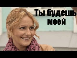 ТЫ БУДЕШЬ МОЕЙ, сильный фильм ворвался в тренды, русская мелодрама