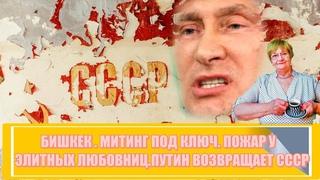 Бишкек. Митинг под ключ. Пожар у элитных любовниц чиновников. Путин возвращает СССР