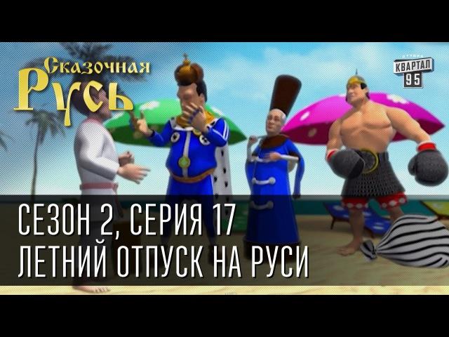 Сказочная Русь сезон 2 Серия 17 Летний отпуск на Руси или почему Крым лучше Турции