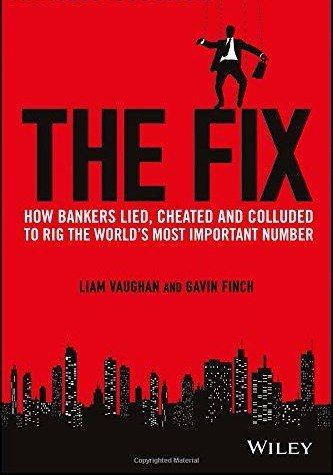 The Fix How Bankers Lied- Cheated and Colluded to Rig the Worlds Most Important Number