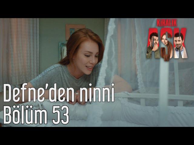 Kiralık Aşk 53 Bölüm Defne'den Ninni
