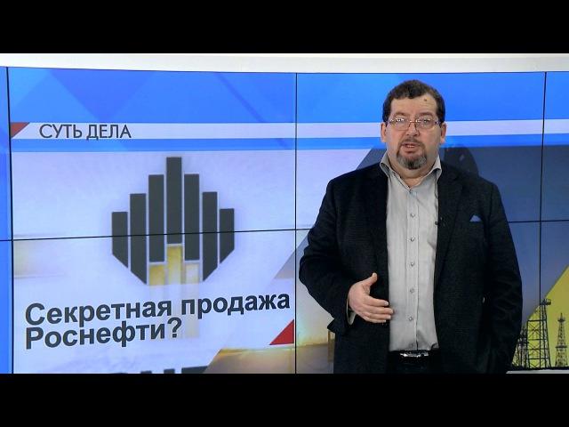 СУТЬ ДЕЛА Секретная продажа Роснефти