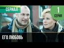 ▶️ Его любовь 1 серия - Мелодрама Русские мелодрамы