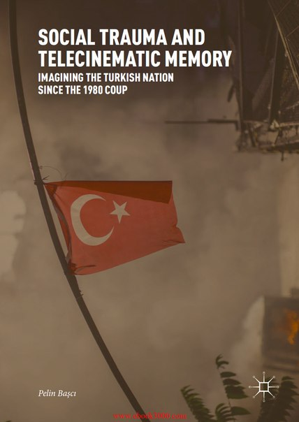 Social Trauma and Telecinematic Memory Imagining the Turkish Nation since the 1980 Coup