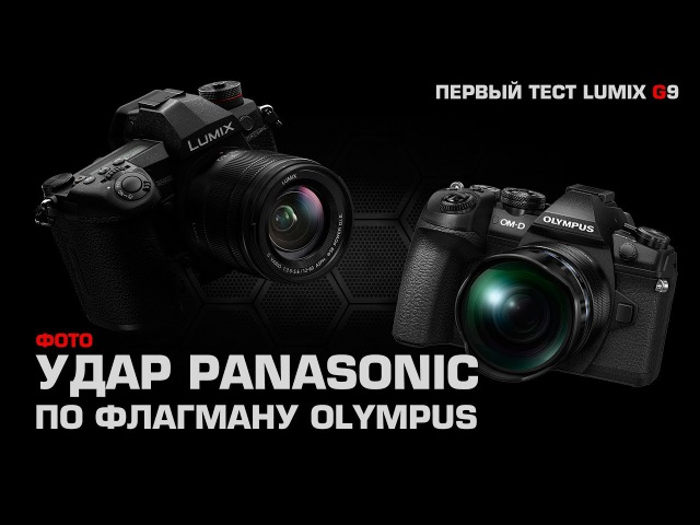 Panasonic Lumix G9 – лучшая фотокамера Panasonic и ответ на Olympus OM-D E-M1 II
