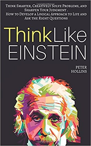 Think Like Einstein: Think Smarter, Creatively Solve Problems, and Sharpen Your Judgment - Peter Hollins