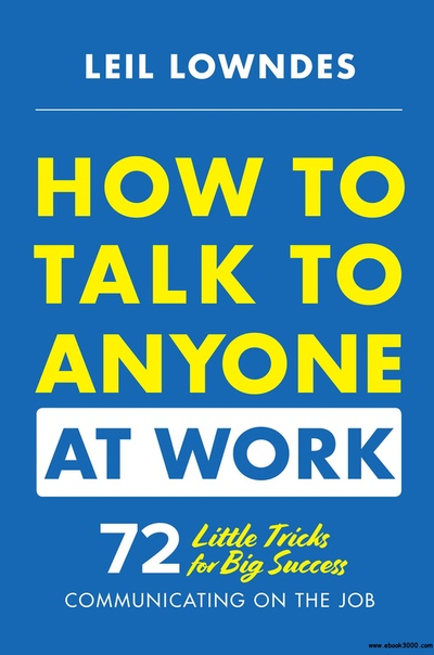 How to Talk to Anyone at Work 72 Little Tricks for Big Success in Business Relationships