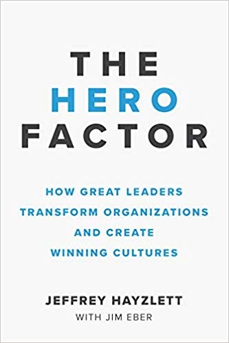 The Hero Factor How Great Leaders Transform Organizations and Create Winning Cultures
