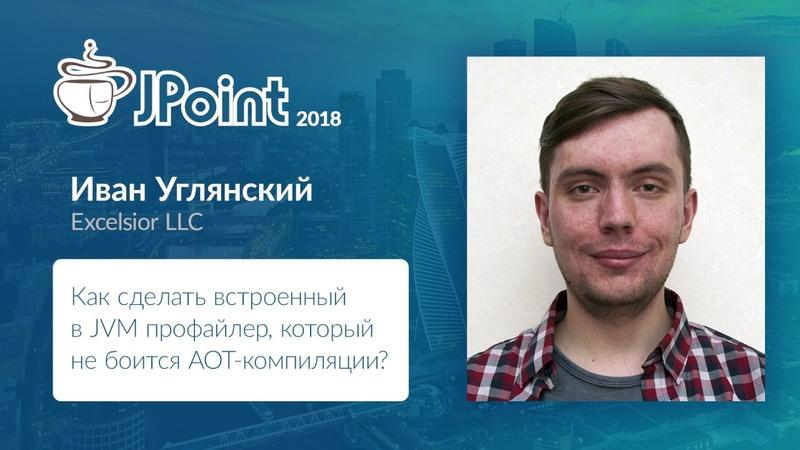 Иван Углянский Как сделать встроенный в JVM профайлер который не боится AOT компиляции