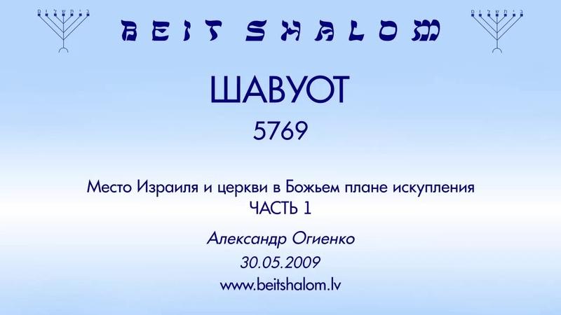 «ШАВУОТ» 5769 ч 1 «МЕСТО ИЗРАИЛЯ И ЦЕРКВИ В БОЖЬЕМ ПЛАНЕ ИСКУПЛЕНИЯ» А.Огиенко (30.05.2009)