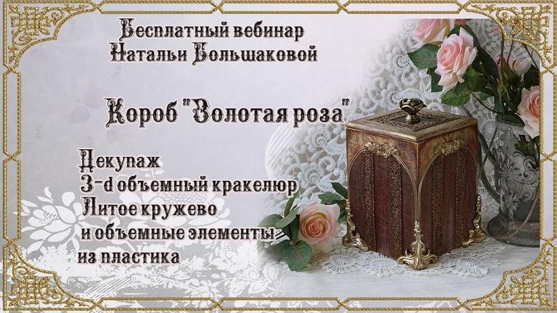 Наталья Большакова МК Webinar Короб Золотая роза 1 часть