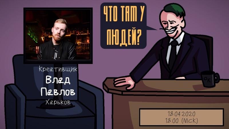 Влад Павлов Креативщик Харьков ЧТО ТАМ У ЛЮДЕЙ 13