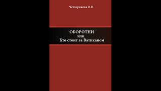 """О.Н.Четверикова """" Оборотни, или Кто стоит за Ватиканом""""."""