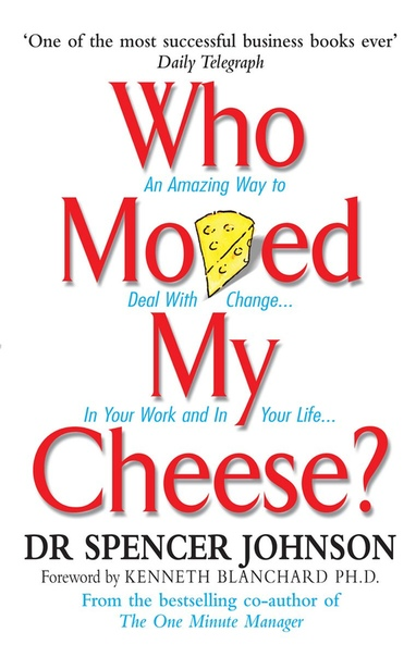 Who Moved My Cheese An Amazing Way to Deal with Change in Your Work and in Your Life