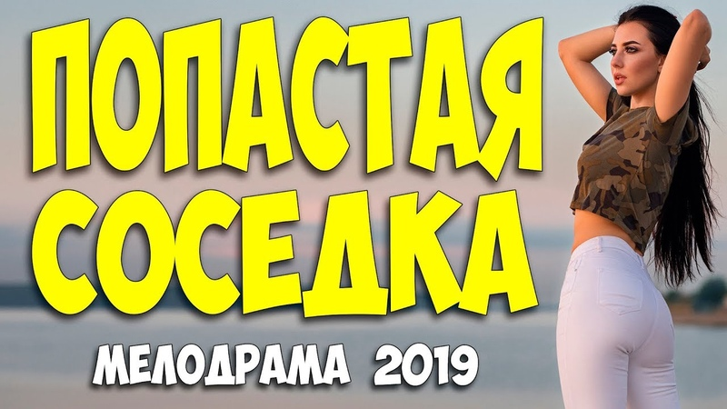 ЛЮБОВНЫЕ СТОНЫ ВЕСЬ ФИЛЬМ 2019! - ПОПАСТАЯ СОСЕДКА @ Русские мелодрамы 2019 новинки HD 1080P