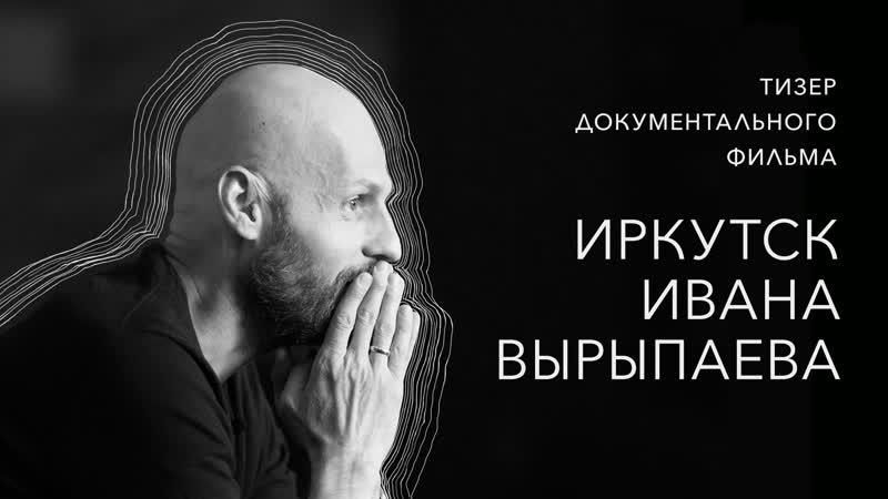 Иркутск Ивана Вырыпаева - тизер документального фильма