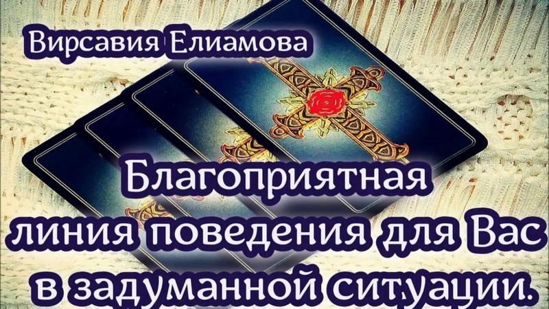 БЛАГОПРИЯТНАЯ ЛИНИЯ ПОВЕДЕНИЯ ДЛЯ Вас В ЗАДУМАННОЙ СИТУАЦИИ   ТАРО   Гадание   Вирсавия Елиамова