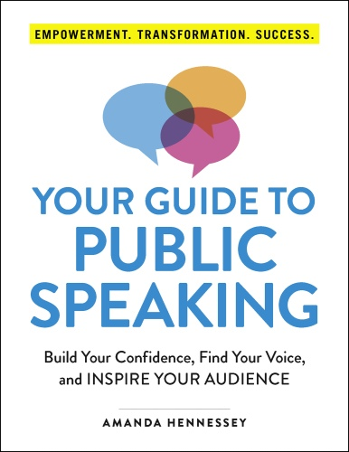 Your Guide to Public Speaking Build Your Confidence, Find Your Voice, and Inspire Your Audience by Amanda Hennessey