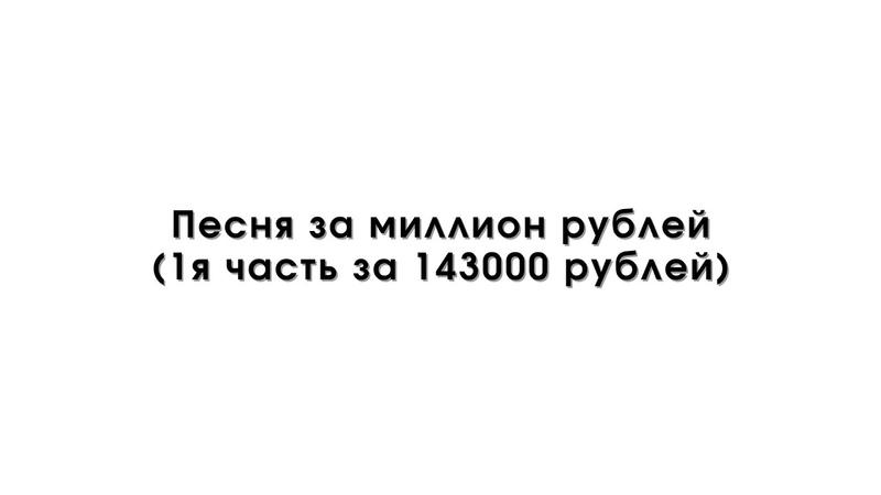 Песня за миллион рублей 1я часть за 143000 рублей