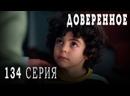 Турецкий сериал Доверенное - 134 серия русская озвучка