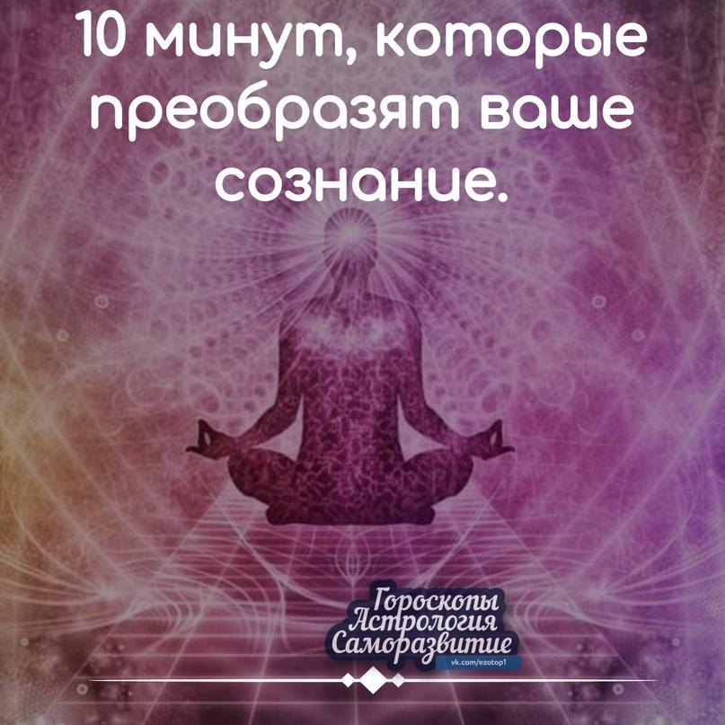 10 МИНУТ, КОТОРЫЕ ПРЕОБРАЗЯТ ВАШЕ СОЗНАНИЕ