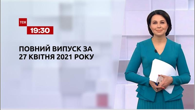 Новини України та світу Випуск ТСН 19 30 за 27 квітня 2021 року