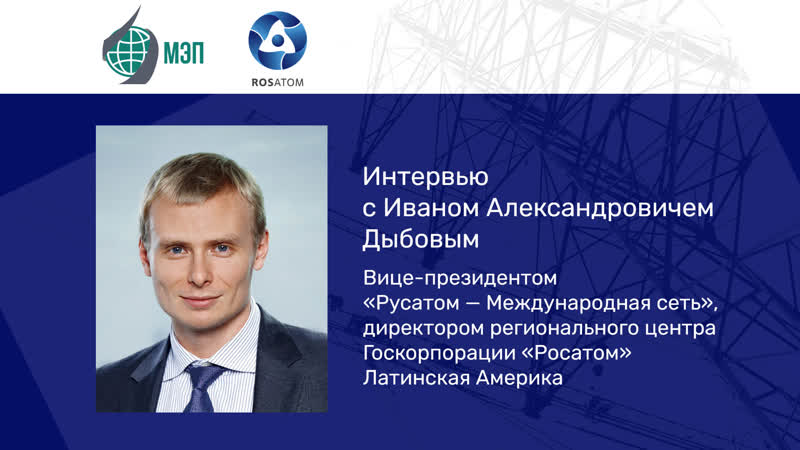 Интервью с региональным вице президентом Госкорпорации Росатом Иваном Александровичем Дыбовым
