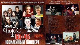 ЧИЖ & СO – РАЗНЫЕ ЛЮДИ – ЮБИЛЕЙНЫЙ КОНЦЕРТ «50+45» (Live ЦМИ, Белгород, )